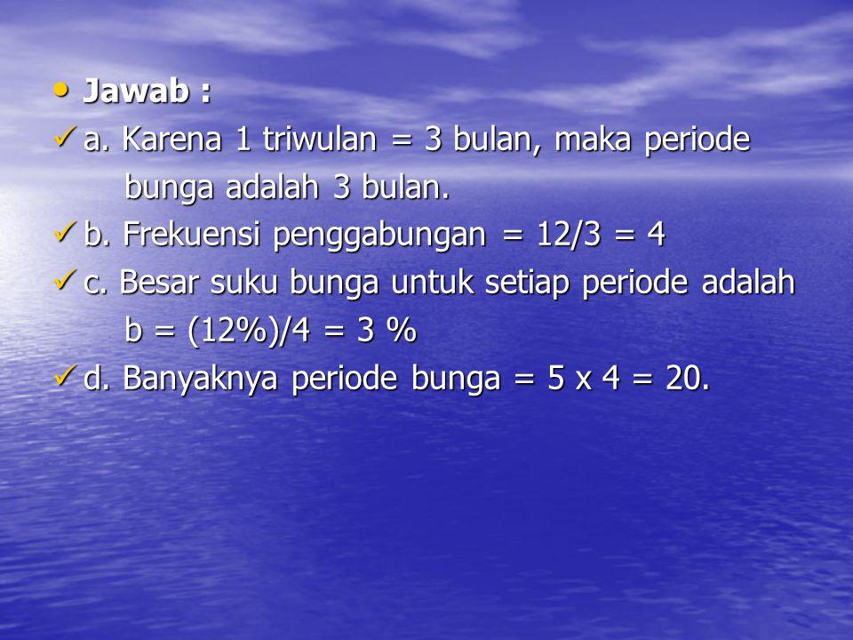 Jawab : a. Karena 1 triwulan = 3 bulan, maka periode. bunga adalah 3 bulan. b. Frekuensi penggabungan = 12/3 = 4.