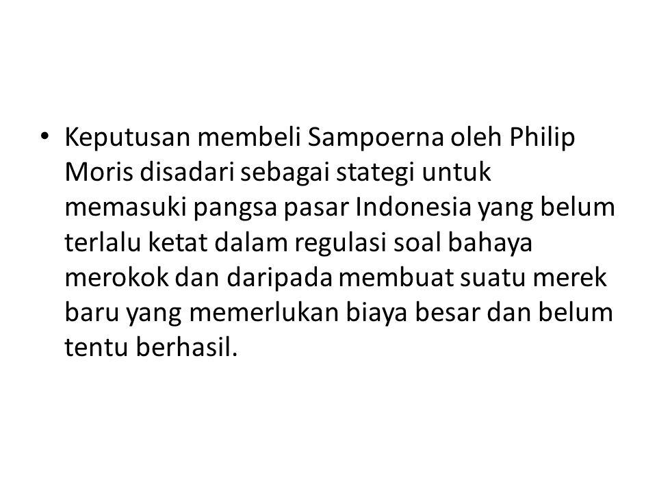 Keputusan membeli Sampoerna oleh Philip Moris disadari sebagai stategi untuk memasuki pangsa pasar Indonesia yang belum terlalu ketat dalam regulasi soal bahaya merokok dan daripada membuat suatu merek baru yang memerlukan biaya besar dan belum tentu berhasil.