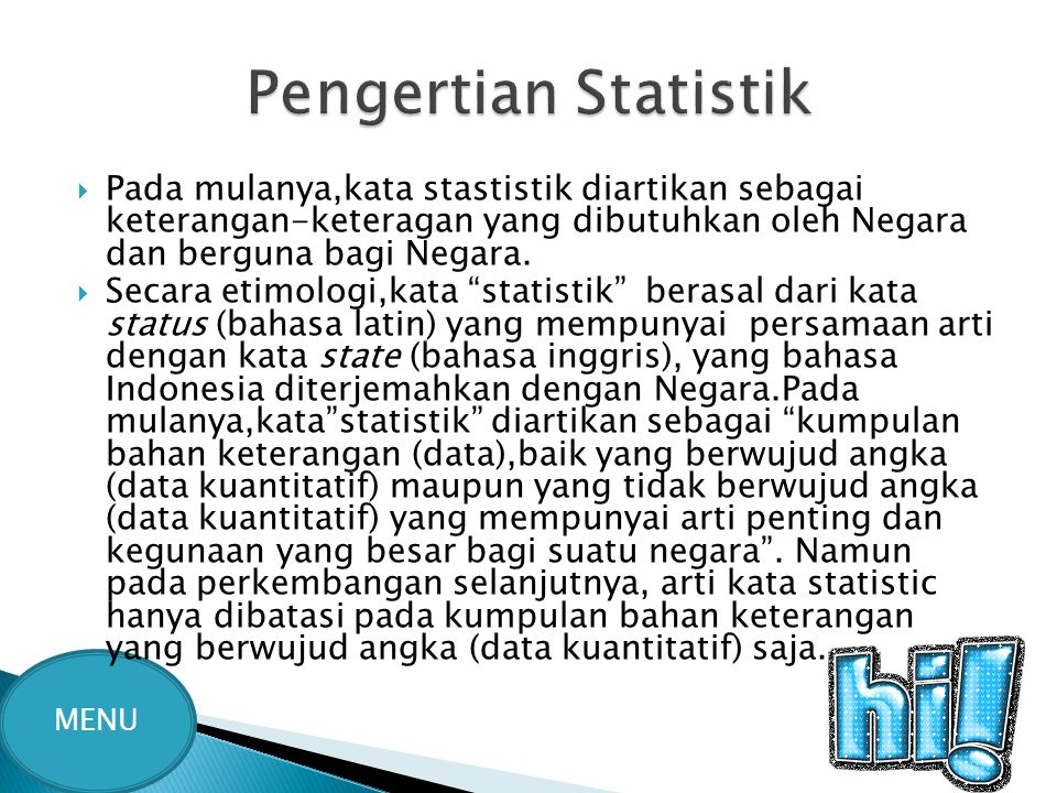 Pengertian Statistik Pada mulanya,kata stastistik diartikan sebagai keterangan-keteragan yang dibutuhkan oleh Negara dan berguna bagi Negara.