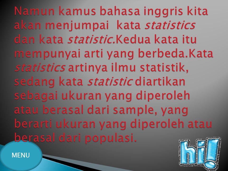 Namun kamus bahasa inggris kita akan menjumpai kata statistics dan kata statistic.Kedua kata itu mempunyai arti yang berbeda.Kata statistics artinya ilmu statistik, sedang kata statistic diartikan sebagai ukuran yang diperoleh atau berasal dari sample, yang berarti ukuran yang diperoleh atau berasal dari populasi.