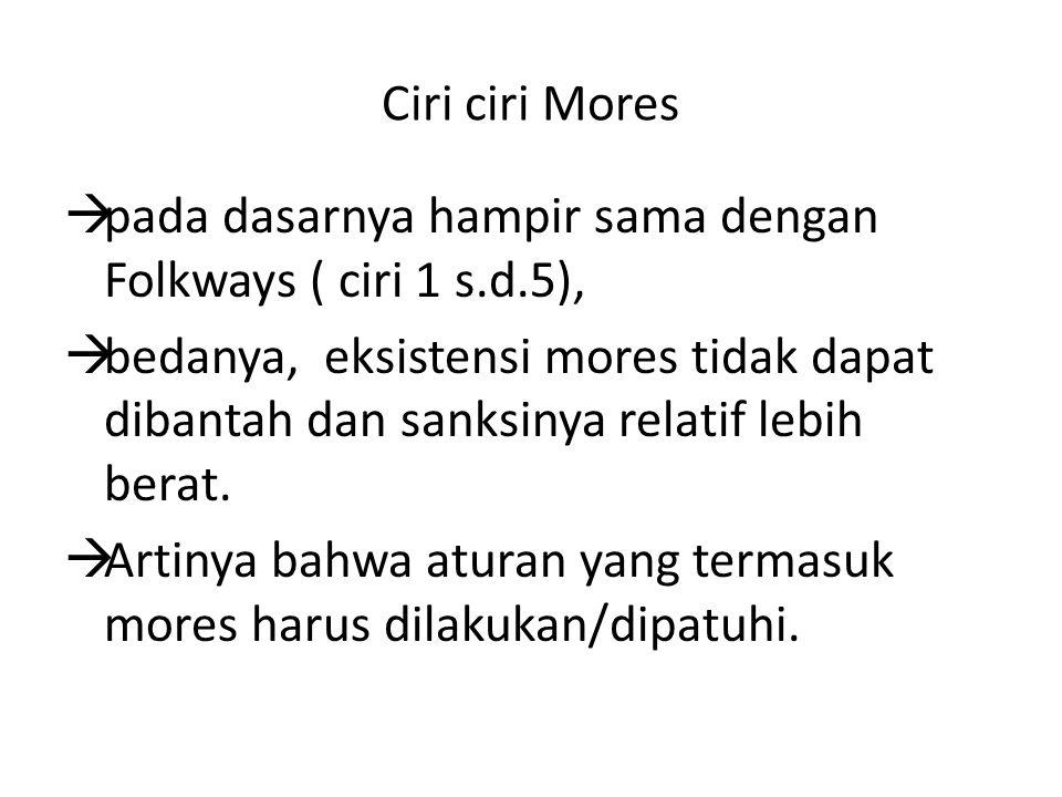 Ciri ciri Mores pada dasarnya hampir sama dengan Folkways ( ciri 1 s.d.5),