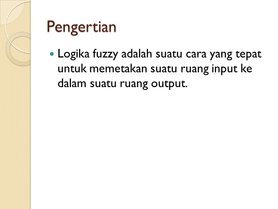 Pengertian Logika fuzzy adalah suatu cara yang tepat untuk memetakan suatu ruang input ke dalam suatu ruang output.