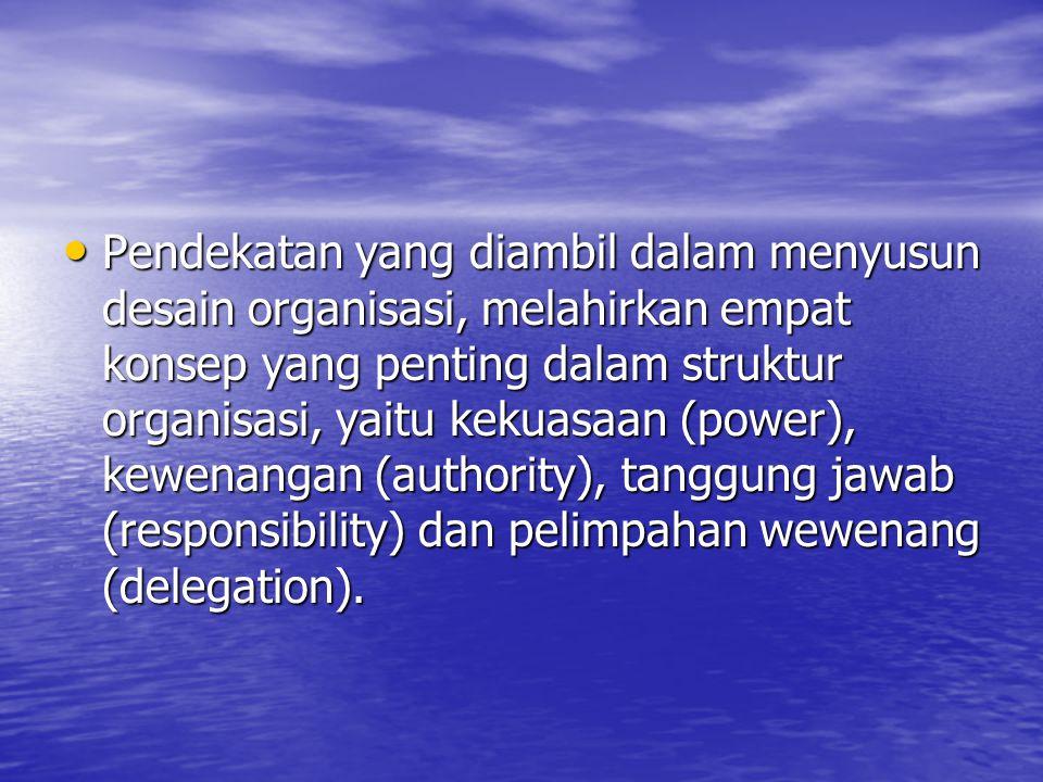 Pendekatan yang diambil dalam menyusun desain organisasi, melahirkan empat konsep yang penting dalam struktur organisasi, yaitu kekuasaan (power), kewenangan (authority), tanggung jawab (responsibility) dan pelimpahan wewenang (delegation).