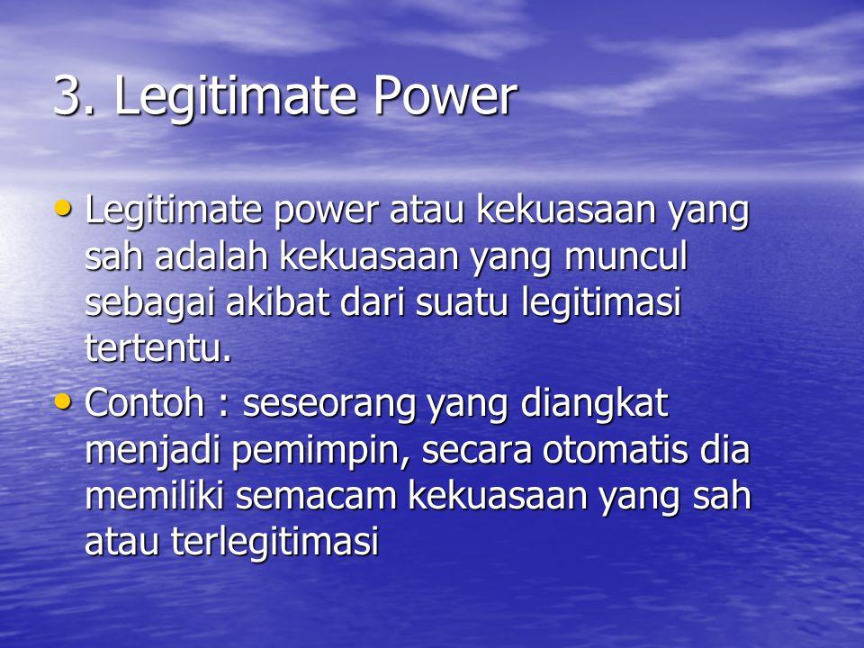 3. Legitimate Power Legitimate power atau kekuasaan yang sah adalah kekuasaan yang muncul sebagai akibat dari suatu legitimasi tertentu.