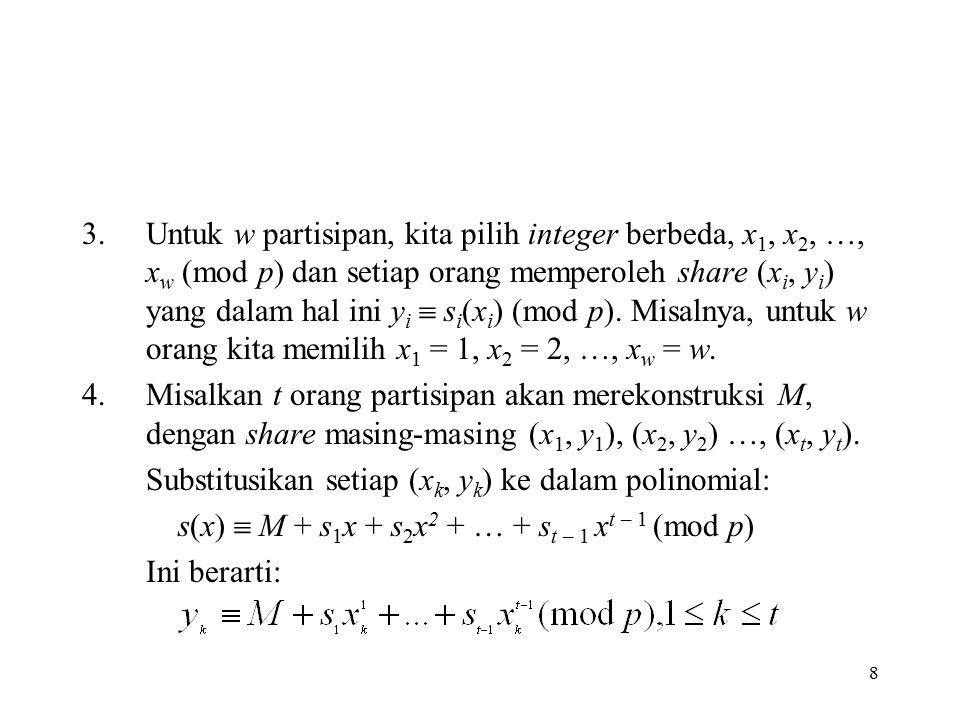 Untuk w partisipan, kita pilih integer berbeda, x1, x2, …, xw (mod p) dan setiap orang memperoleh share (xi, yi) yang dalam hal ini yi  si(xi) (mod p). Misalnya, untuk w orang kita memilih x1 = 1, x2 = 2, …, xw = w.