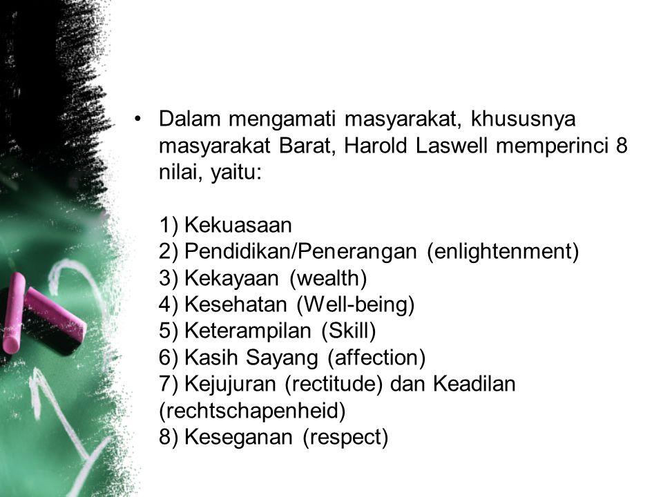 Dalam mengamati masyarakat, khususnya masyarakat Barat, Harold Laswell memperinci 8 nilai, yaitu: 1) Kekuasaan 2) Pendidikan/Penerangan (enlightenment) 3) Kekayaan (wealth) 4) Kesehatan (Well-being) 5) Keterampilan (Skill) 6) Kasih Sayang (affection) 7) Kejujuran (rectitude) dan Keadilan (rechtschapenheid) 8) Keseganan (respect)