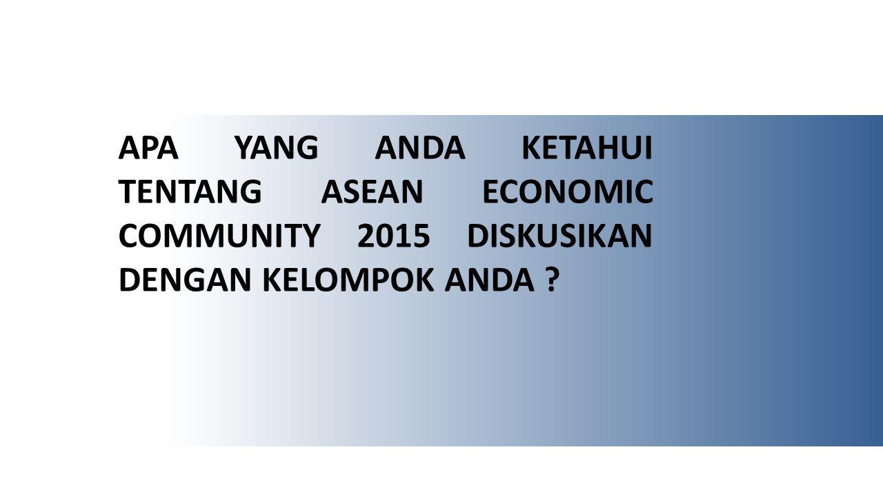 Apa yang Anda ketahui tentang ASEAN ECONOMIC COMMUNITY 2015 diskusikan dengan kelompok Anda