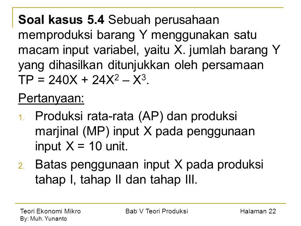 Soal kasus 5.4 Sebuah perusahaan memproduksi barang Y menggunakan satu macam input variabel, yaitu X. jumlah barang Y yang dihasilkan ditunjukkan oleh persamaan TP = 240X + 24X2 – X3.