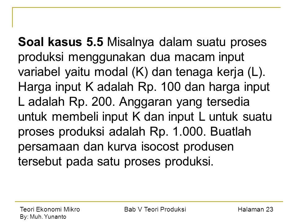 Soal kasus 5.5 Misalnya dalam suatu proses produksi menggunakan dua macam input variabel yaitu modal (K) dan tenaga kerja (L).