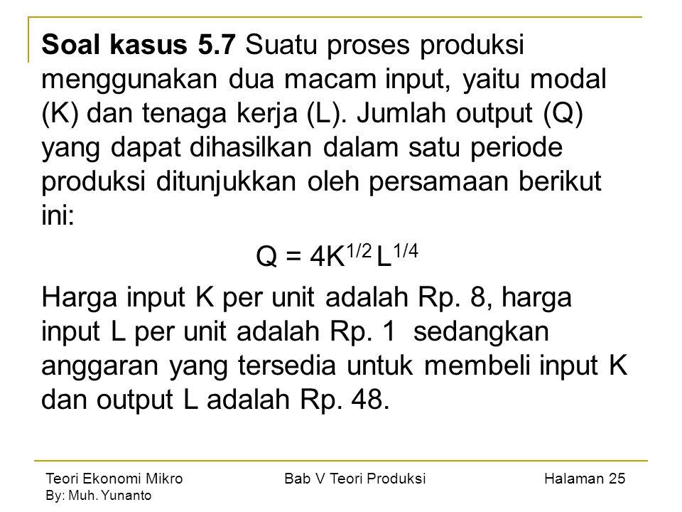 Soal kasus 5.7 Suatu proses produksi menggunakan dua macam input, yaitu modal (K) dan tenaga kerja (L). Jumlah output (Q) yang dapat dihasilkan dalam satu periode produksi ditunjukkan oleh persamaan berikut ini: