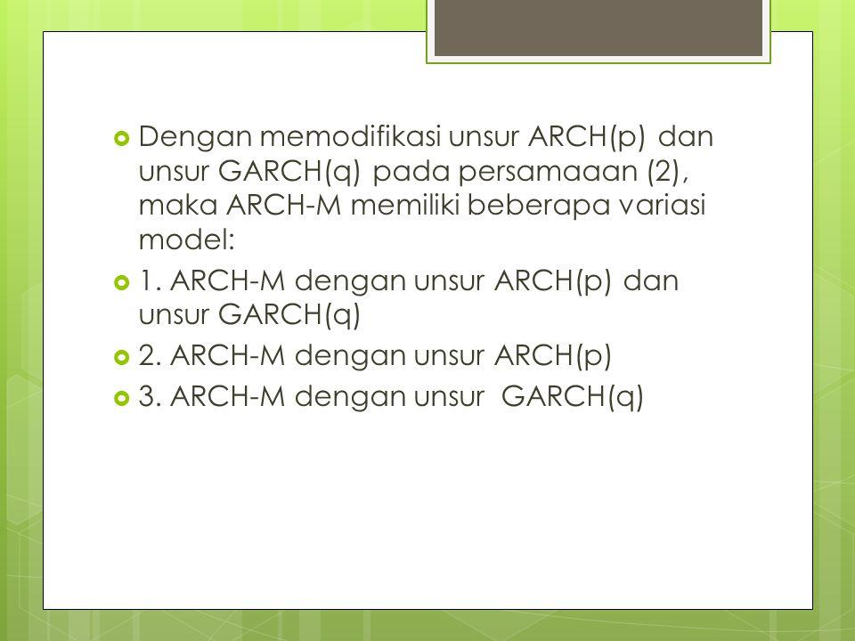 Dengan memodifikasi unsur ARCH(p) dan unsur GARCH(q) pada persamaaan (2), maka ARCH-M memiliki beberapa variasi model: