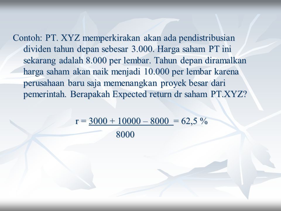 Contoh: PT. XYZ memperkirakan akan ada pendistribusian dividen tahun depan sebesar 3.000. Harga saham PT ini sekarang adalah 8.000 per lembar. Tahun depan diramalkan harga saham akan naik menjadi 10.000 per lembar karena perusahaan baru saja memenangkan proyek besar dari pemerintah. Berapakah Expected return dr saham PT.XYZ
