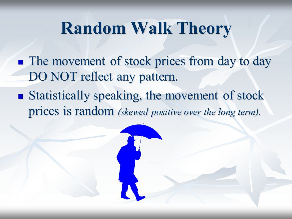 Random Walk Theory The movement of stock prices from day to day DO NOT reflect any pattern.
