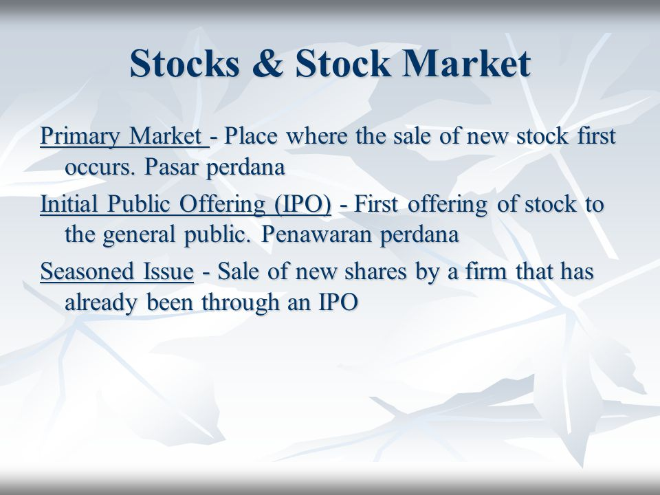 Stocks & Stock Market Primary Market - Place where the sale of new stock first occurs. Pasar perdana.