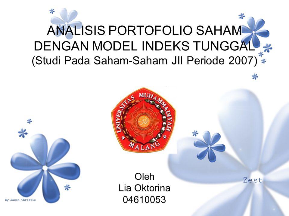 ANALISIS PORTOFOLIO SAHAM DENGAN MODEL INDEKS TUNGGAL (Studi Pada Saham-Saham JII Periode 2007) Oleh Lia Oktorina 04610053