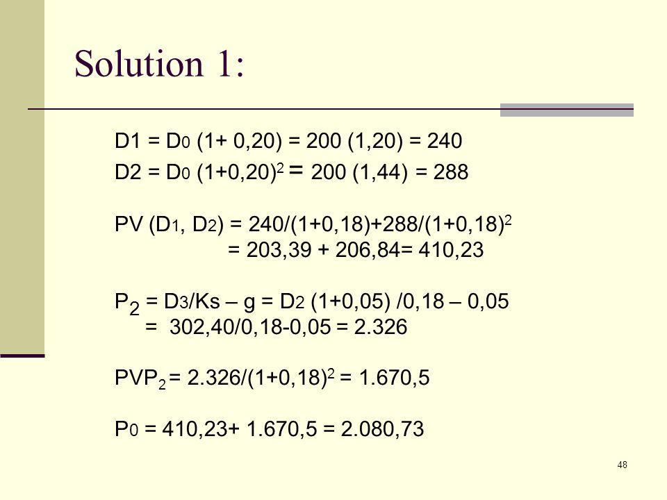 Solution 1: D1 = D0 (1+ 0,20) = 200 (1,20) = 240. D2 = D0 (1+0,20)2 = 200 (1,44) = 288. PV (D1, D2) = 240/(1+0,18)+288/(1+0,18)2.