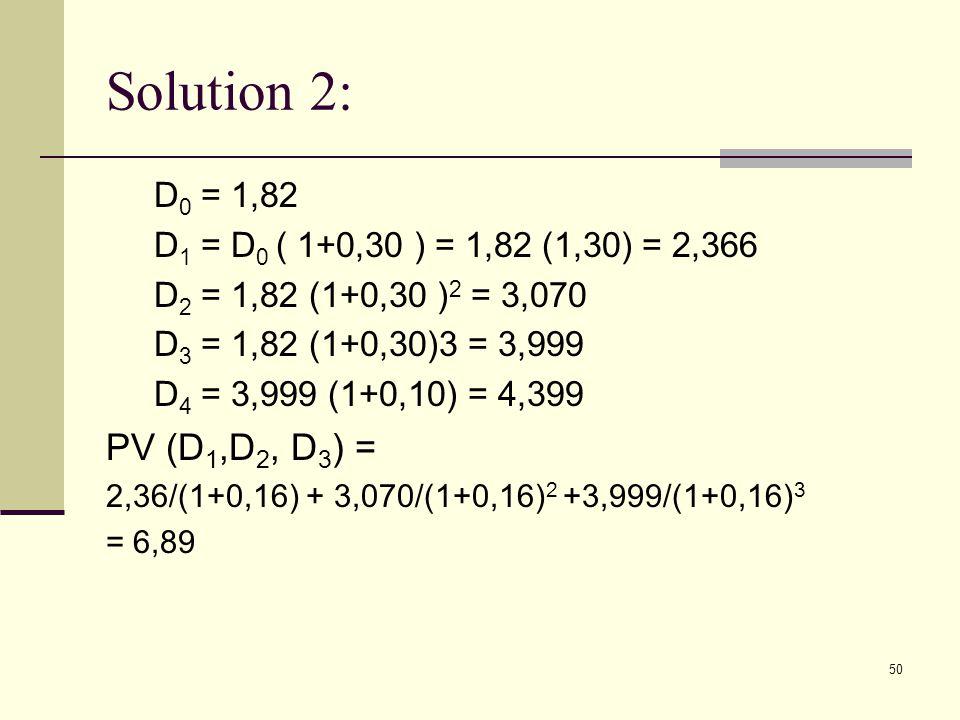 Solution 2: D0 = 1,82. D1 = D0 ( 1+0,30 ) = 1,82 (1,30) = 2,366. D2 = 1,82 (1+0,30 )2 = 3,070. D3 = 1,82 (1+0,30)3 = 3,999.