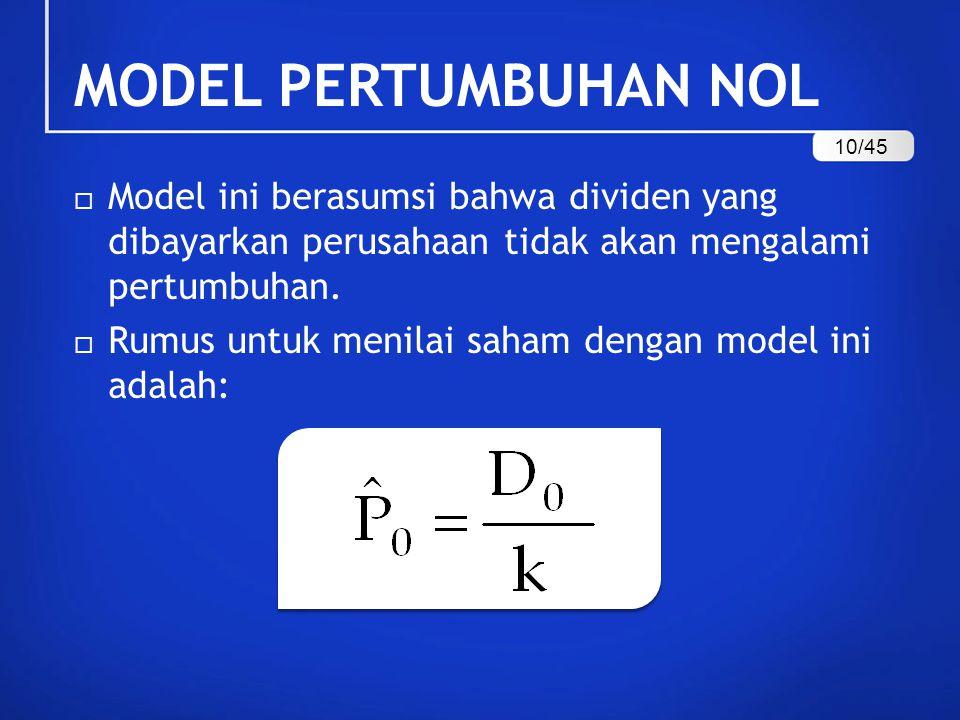 MODEL PERTUMBUHAN NOL 10/45. Model ini berasumsi bahwa dividen yang dibayarkan perusahaan tidak akan mengalami pertumbuhan.