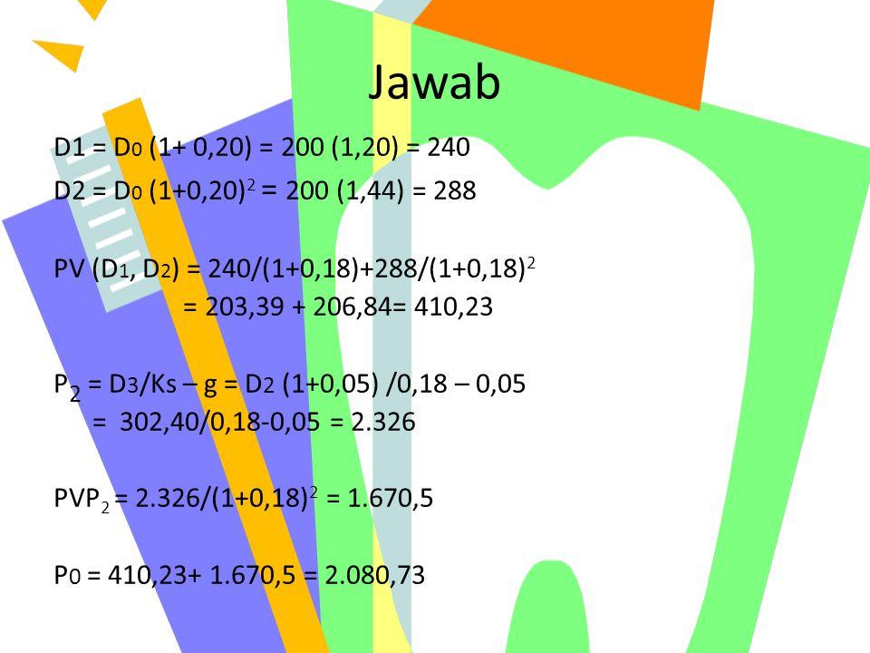 Jawab D1 = D0 (1+ 0,20) = 200 (1,20) = 240. D2 = D0 (1+0,20)2 = 200 (1,44) = 288. PV (D1, D2) = 240/(1+0,18)+288/(1+0,18)2.