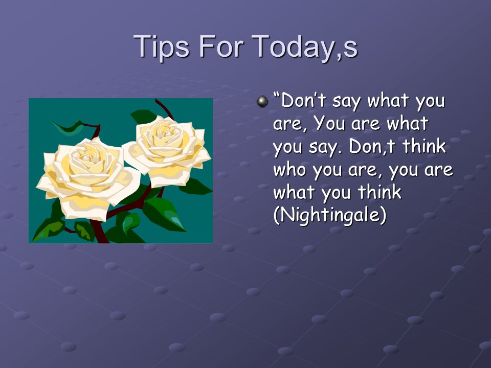 Tips For Today,s Don't say what you are, You are what you say.