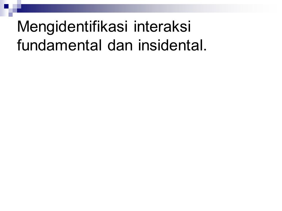 Mengidentifikasi interaksi fundamental dan insidental.