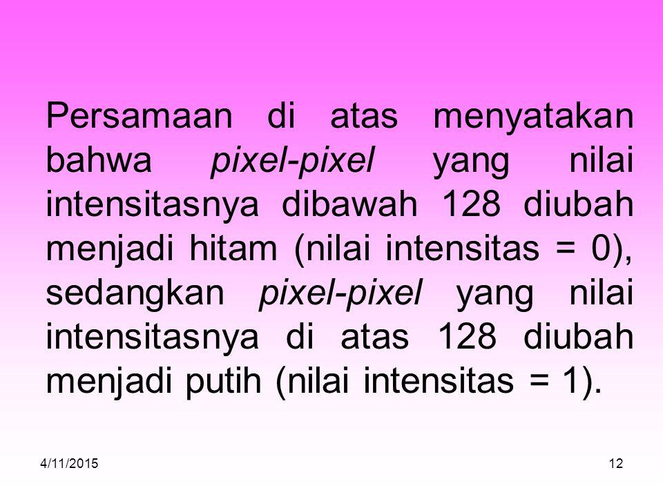 Persamaan di atas menyatakan bahwa pixel-pixel yang nilai intensitasnya dibawah 128 diubah menjadi hitam (nilai intensitas = 0), sedangkan pixel-pixel yang nilai intensitasnya di atas 128 diubah menjadi putih (nilai intensitas = 1).