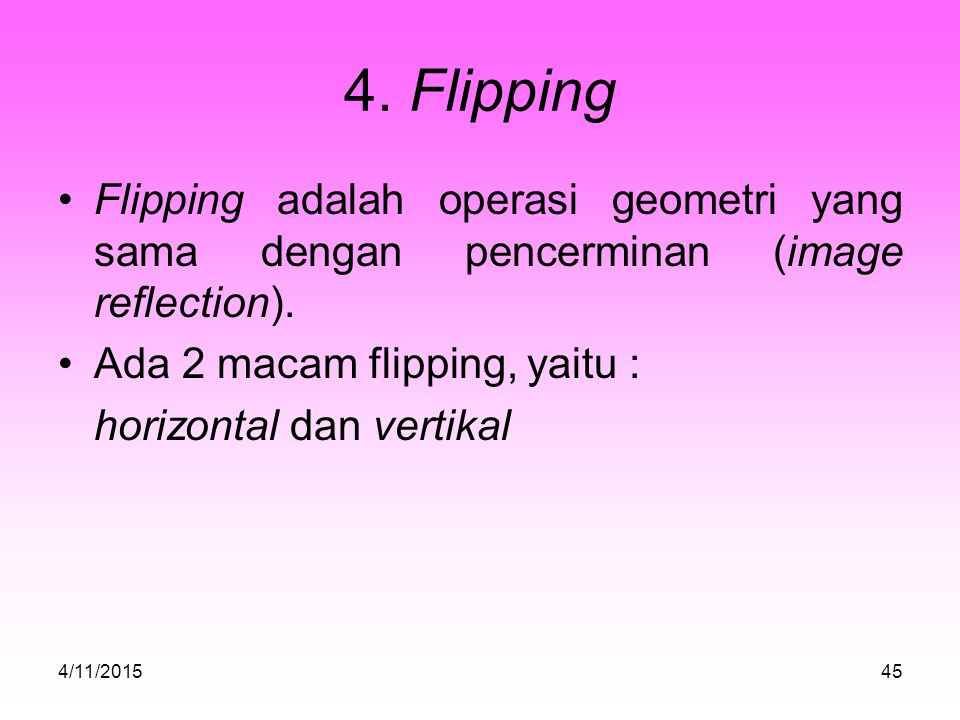 4. Flipping Flipping adalah operasi geometri yang sama dengan pencerminan (image reflection). Ada 2 macam flipping, yaitu :