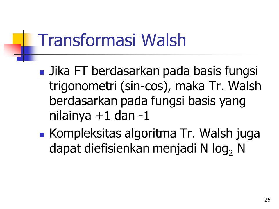 Transformasi Walsh Jika FT berdasarkan pada basis fungsi trigonometri (sin-cos), maka Tr. Walsh berdasarkan pada fungsi basis yang nilainya +1 dan -1.