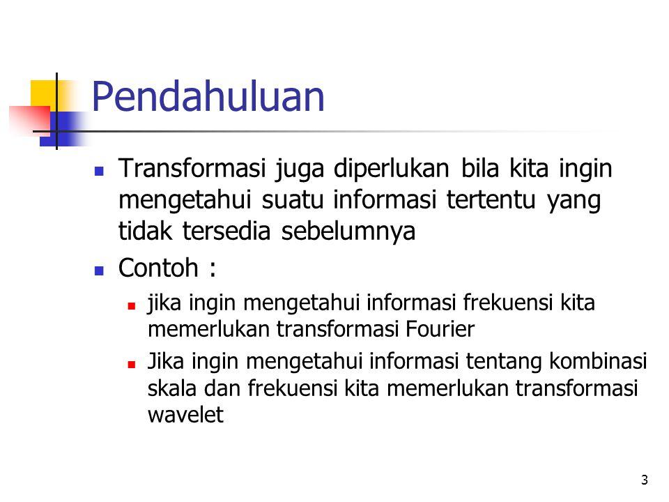 Pendahuluan Transformasi juga diperlukan bila kita ingin mengetahui suatu informasi tertentu yang tidak tersedia sebelumnya.