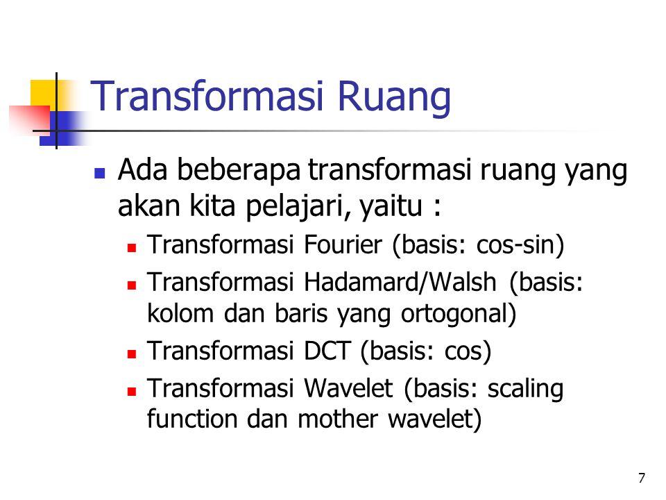 Transformasi Ruang Ada beberapa transformasi ruang yang akan kita pelajari, yaitu : Transformasi Fourier (basis: cos-sin)