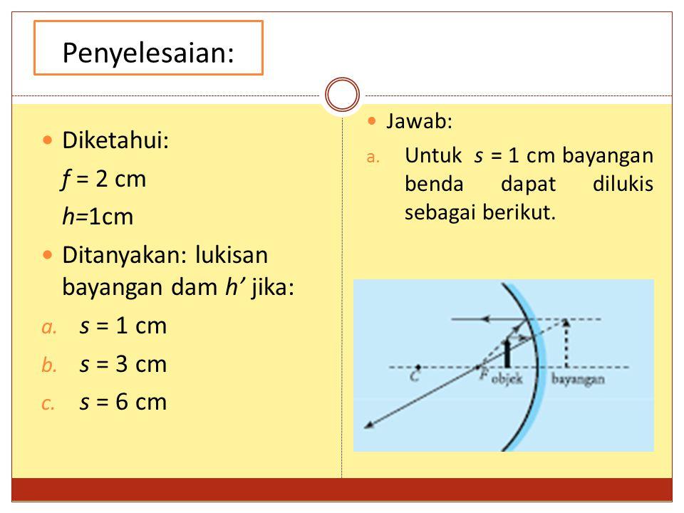 Penyelesaian: Diketahui: f = 2 cm h=1cm