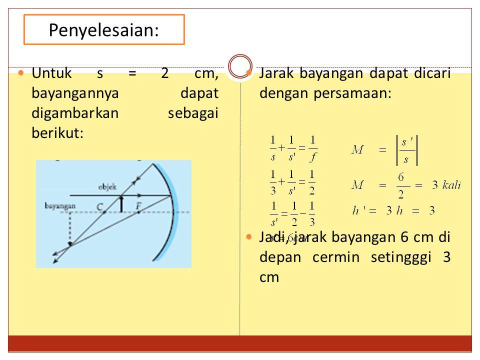 Penyelesaian: Untuk s = 2 cm, bayangannya dapat digambarkan sebagai berikut: Jarak bayangan dapat dicari dengan persamaan: