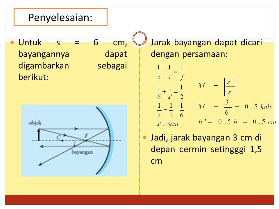 Penyelesaian: Untuk s = 6 cm, bayangannya dapat digambarkan sebagai berikut: Jarak bayangan dapat dicari dengan persamaan: