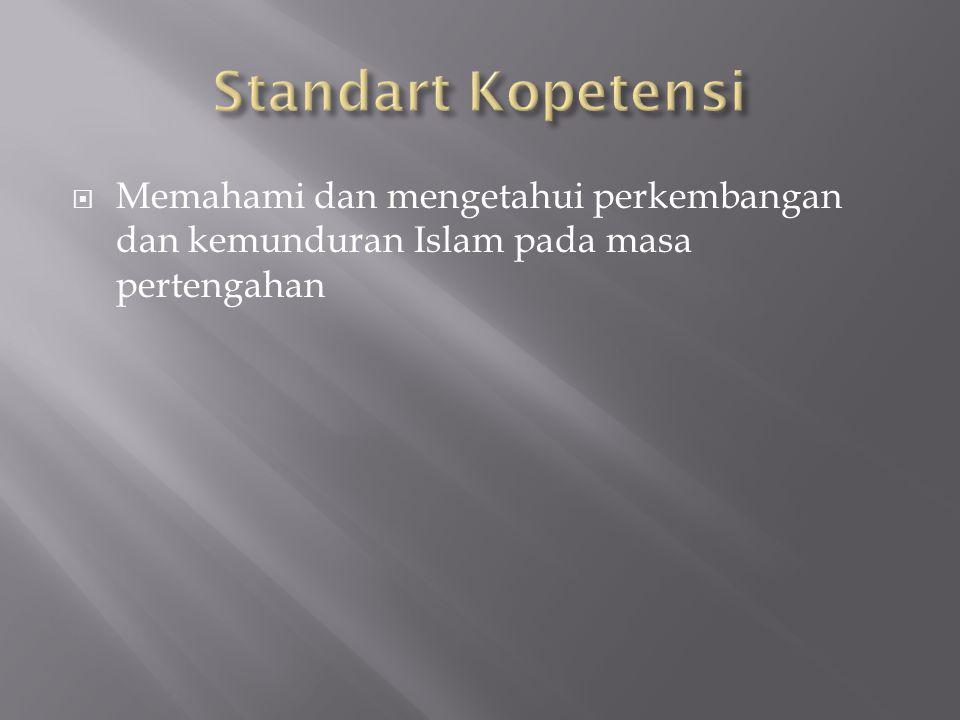 Standart Kopetensi Memahami dan mengetahui perkembangan dan kemunduran Islam pada masa pertengahan