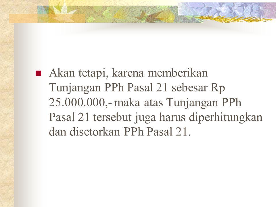 Akan tetapi, karena memberikan Tunjangan PPh Pasal 21 sebesar Rp 25