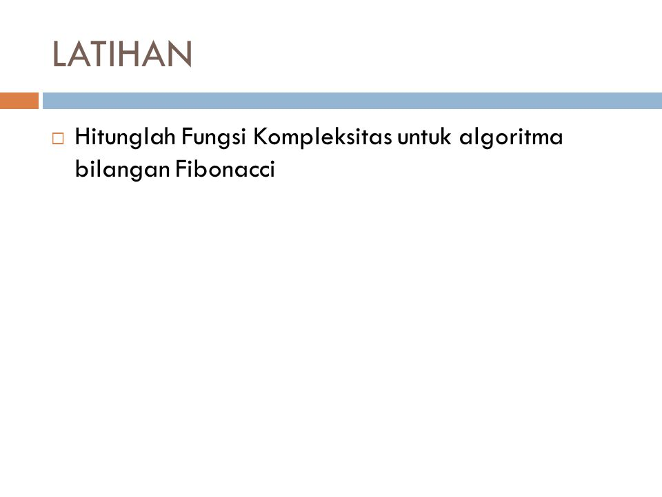 LATIHAN Hitunglah Fungsi Kompleksitas untuk algoritma bilangan Fibonacci
