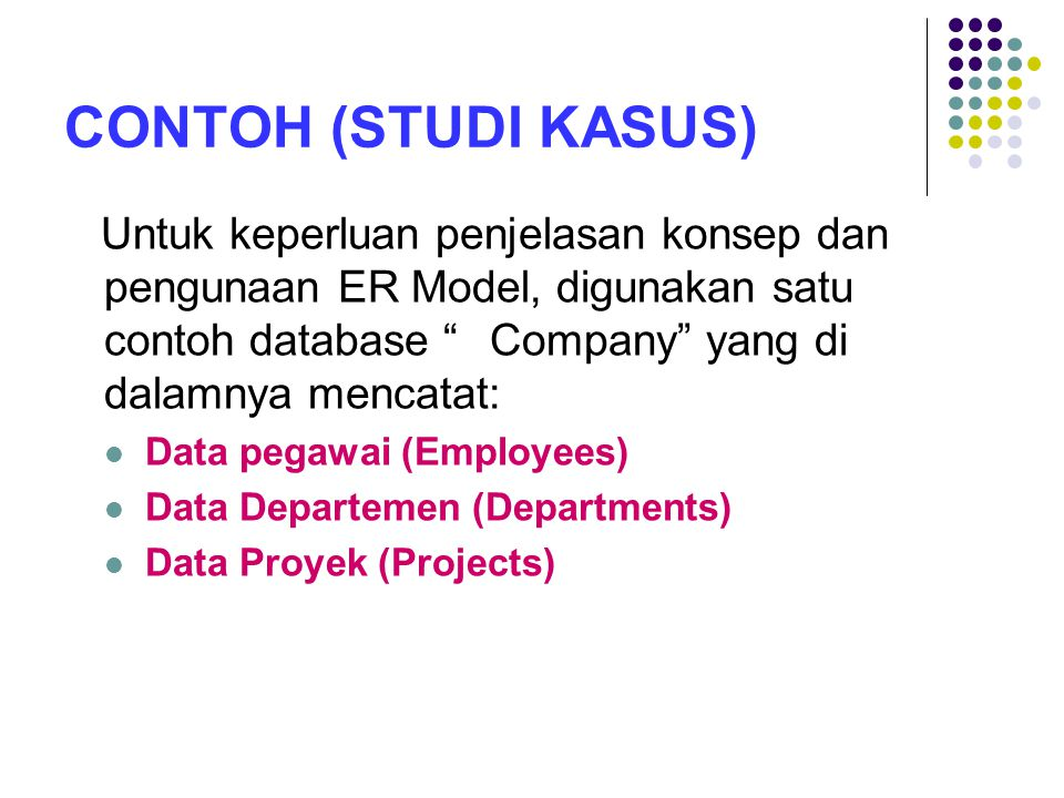 CONTOH (STUDI KASUS) Untuk keperluan penjelasan konsep dan pengunaan ER Model, digunakan satu contoh database Company yang di dalamnya mencatat: