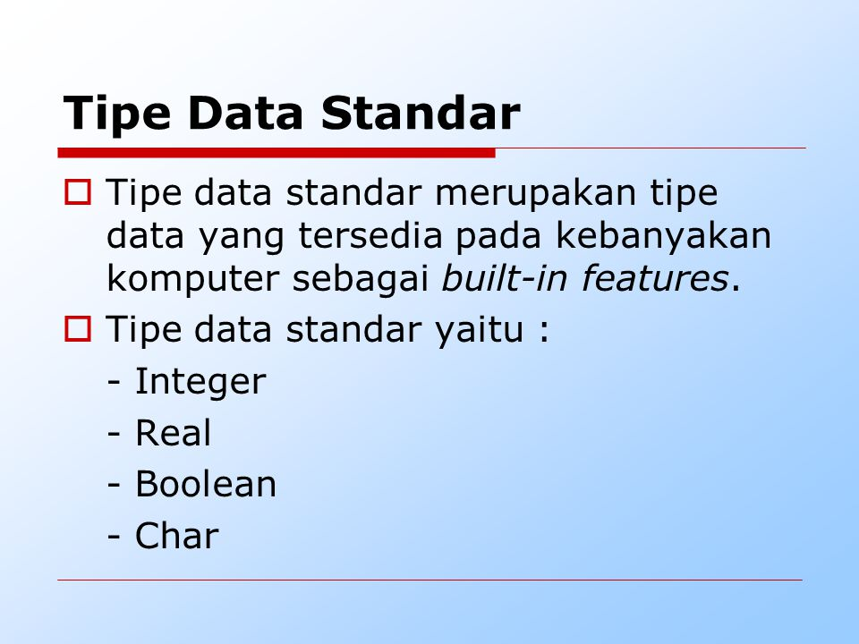 Tipe Data Standar Tipe data standar merupakan tipe data yang tersedia pada kebanyakan komputer sebagai built-in features.
