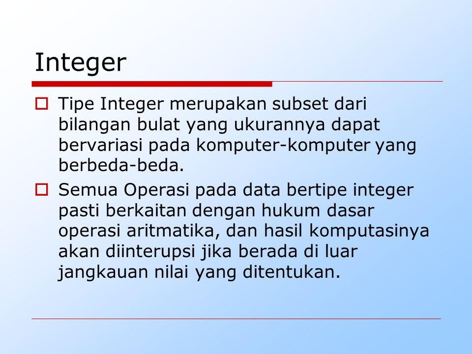 Integer Tipe Integer merupakan subset dari bilangan bulat yang ukurannya dapat bervariasi pada komputer-komputer yang berbeda-beda.