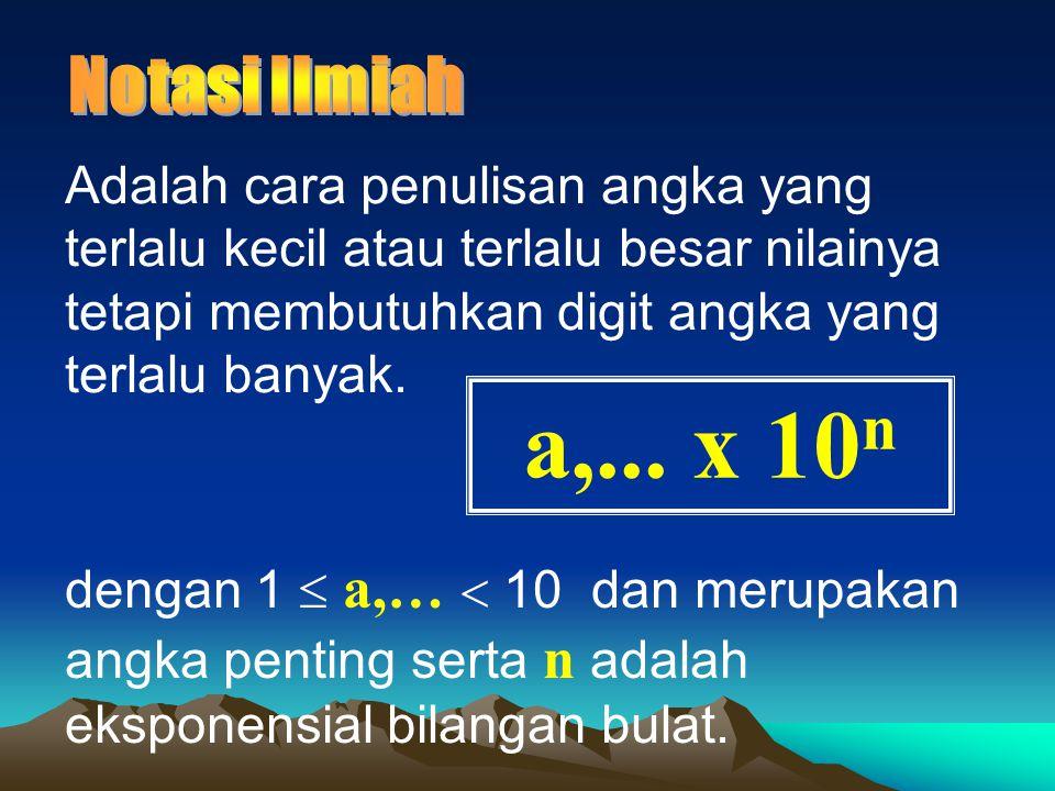 Notasi Ilmiah Adalah cara penulisan angka yang terlalu kecil atau terlalu besar nilainya tetapi membutuhkan digit angka yang terlalu banyak.