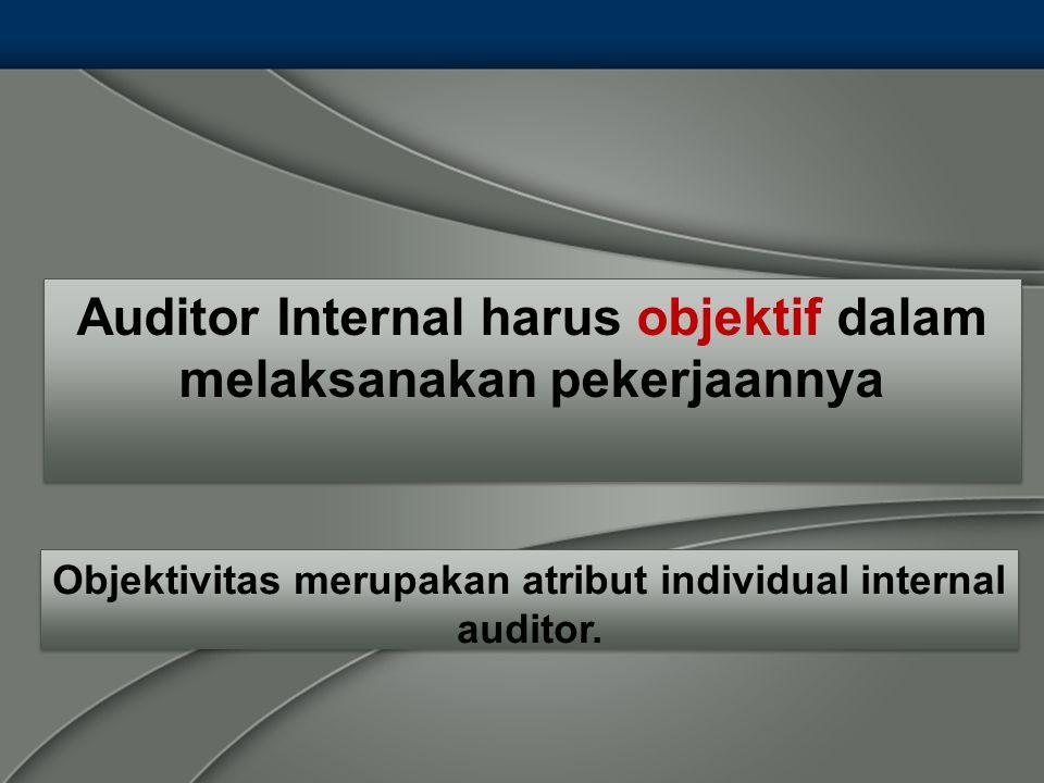 Auditor Internal harus objektif dalam melaksanakan pekerjaannya