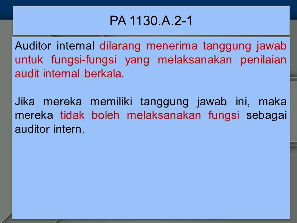 PA 1130.A.2-1 Auditor internal dilarang menerima tanggung jawab untuk fungsi-fungsi yang melaksanakan penilaian audit internal berkala.
