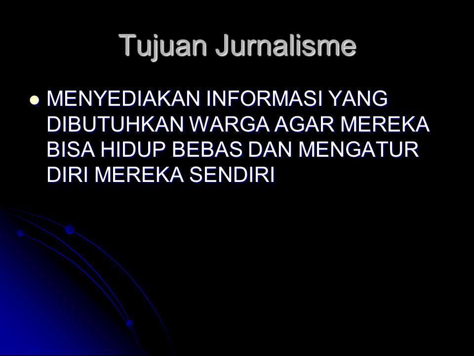 Tujuan Jurnalisme MENYEDIAKAN INFORMASI YANG DIBUTUHKAN WARGA AGAR MEREKA BISA HIDUP BEBAS DAN MENGATUR DIRI MEREKA SENDIRI.