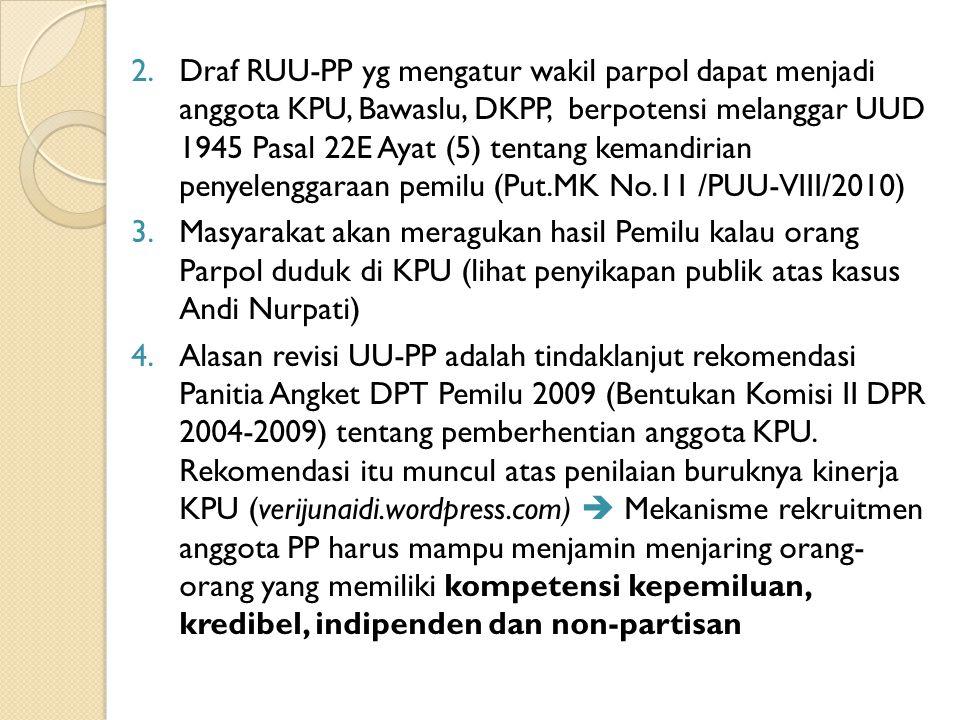 Draf RUU-PP yg mengatur wakil parpol dapat menjadi anggota KPU, Bawaslu, DKPP, berpotensi melanggar UUD 1945 Pasal 22E Ayat (5) tentang kemandirian penyelenggaraan pemilu (Put.MK No.11 /PUU-VIII/2010)