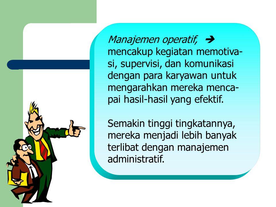Manajemen operatif,  mencakup kegiatan memotiva- si, supervisi, dan komunikasi. dengan para karyawan untuk.