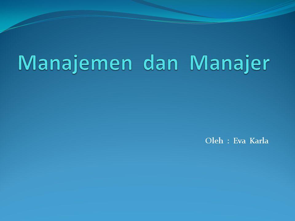 Manajemen dan Manajer Oleh : Eva Karla