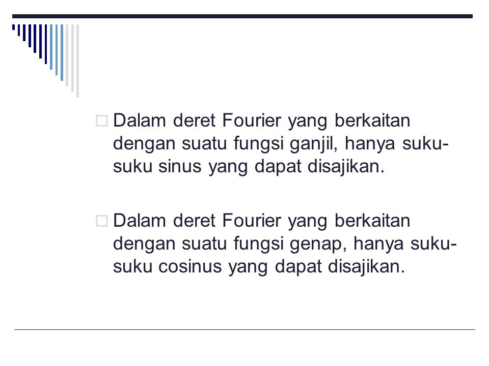 Dalam deret Fourier yang berkaitan dengan suatu fungsi ganjil, hanya suku-suku sinus yang dapat disajikan.