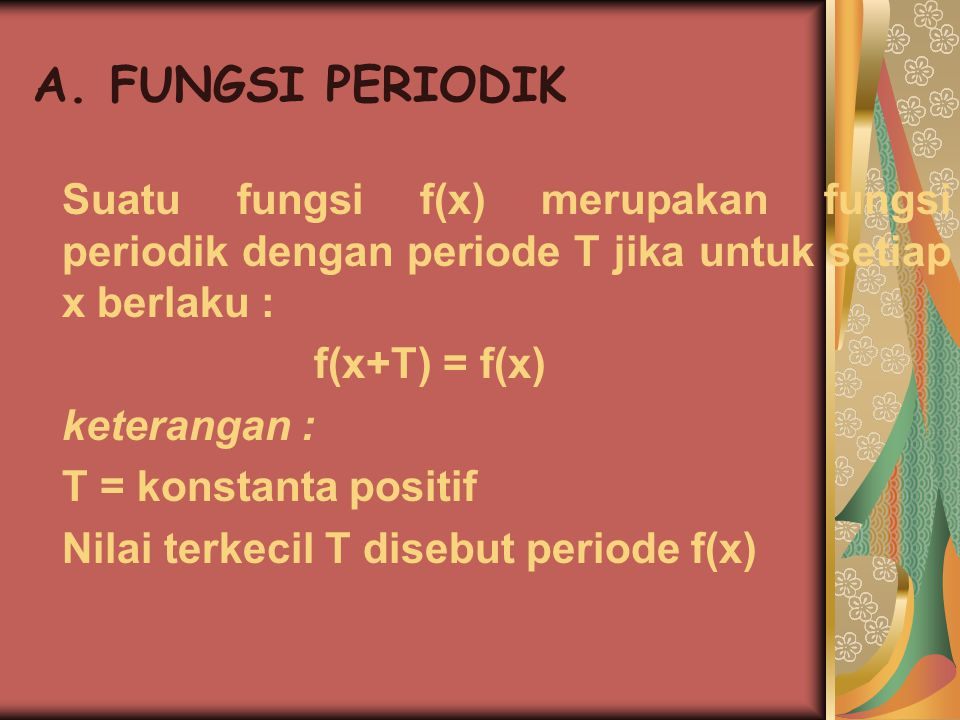 A. FUNGSI PERIODIK Suatu fungsi f(x) merupakan fungsi periodik dengan periode T jika untuk setiap x berlaku :