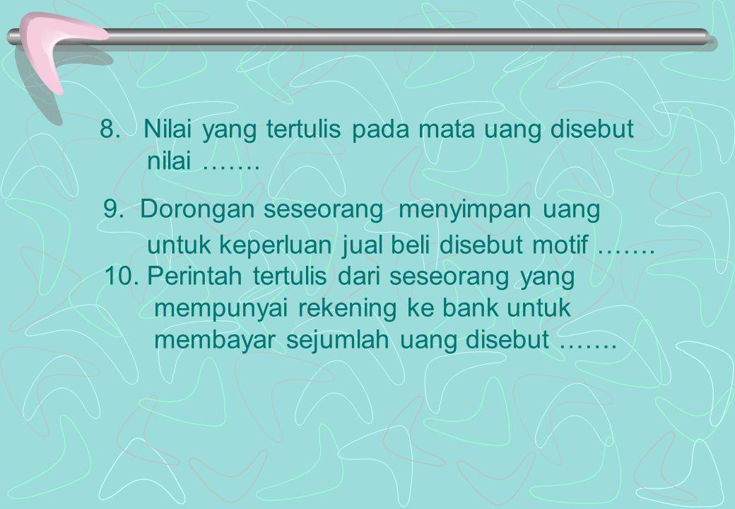 8. Nilai yang tertulis pada mata uang disebut nilai ……. 9