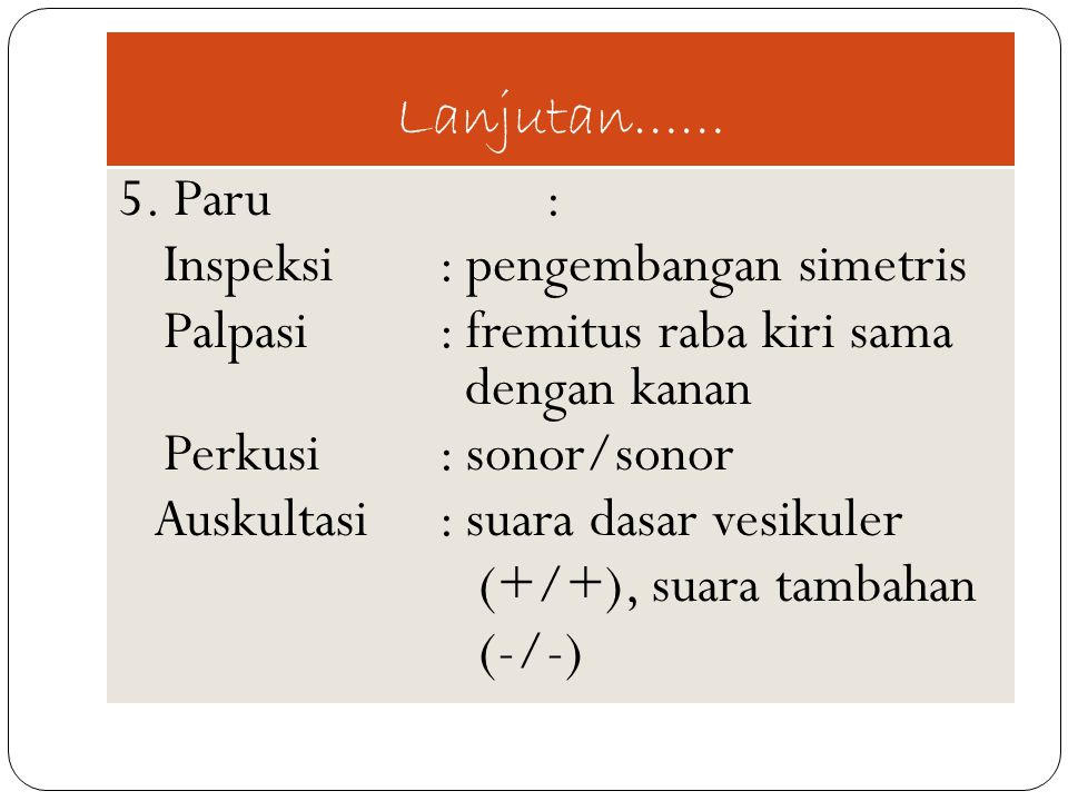 Lanjutan…… 5. Paru : Inspeksi : pengembangan simetris. Palpasi : fremitus raba kiri sama dengan kanan.